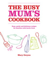 The Busy Mum's Cookbook: Easy, quick and delicious recipes for families with hectic lives by Mary Gwynn