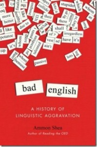 Bad English: A History of Linguistic Aggravation BY Ammon Shea