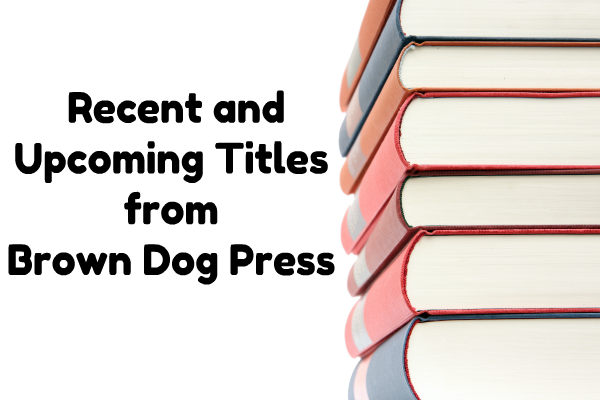 Recent and Upcoming Titles from Brown Dog Press