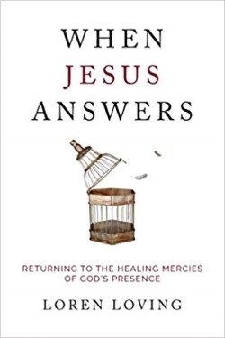 When Jesus Answers: Returning to the Healing Mercies of God's Presence by Loren Loving