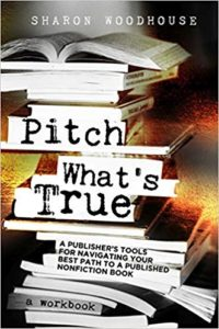 A book review of Pitch What's True: A Publisher's Tools for Navigating Your Best Path to a Published Nonfiction Book: a workbook by Sharon Woodhouse