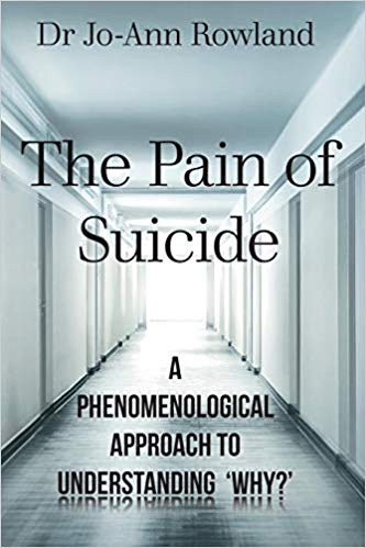 The Pain of Suicide: A Phenomenological Approach to Understanding 'Why?' by Dr. Jo-Ann Rowland