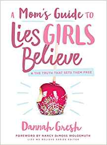 A Mom's Guide to Lies Girls Believe & The Truth That Sets Them Free by Dannah Gresh