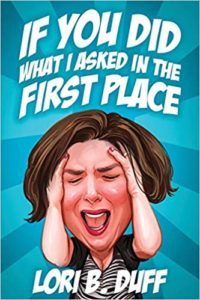 A book review of If You Did What I Asked In the First Place by Lori B. Duff.