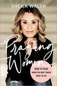 A book review of Praying Women: How to Pray When You Don't Know What to Say by Sheila Walsh