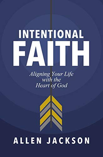 A book review of Intentional Faith: Aligning Your Life with the Heart of God by Allen Jackson