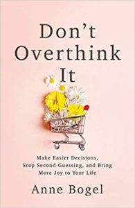 A book review of Don't Overthink It: Make Easier Decisions, Stop Second-Guessing, and Bring More Joy to Your Life by Anne Bogel